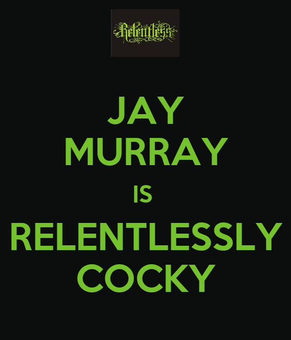JAY MURRAY IS  RELENTLESSLY COCKY