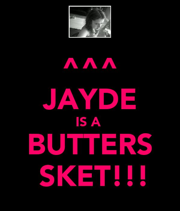 ^^^ JAYDE IS A  BUTTERS  SKET!!!