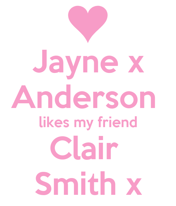 Jayne x Anderson  likes my friend Clair  Smith x