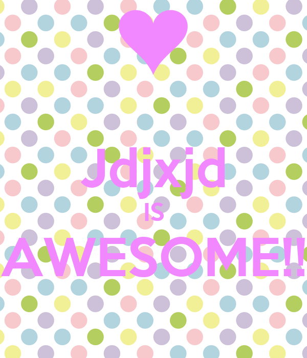 Jdjxjd IS AWESOME!!
