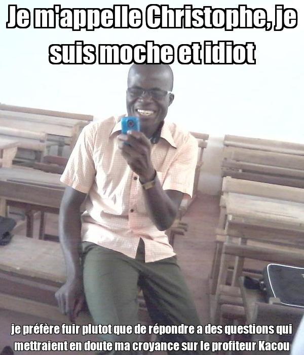Je m'appelle Christophe, je suis moche et idiot je préfère fuir plutot que de répondre a des questions qui mettraient en doute ma croyance sur le profiteur Kacou