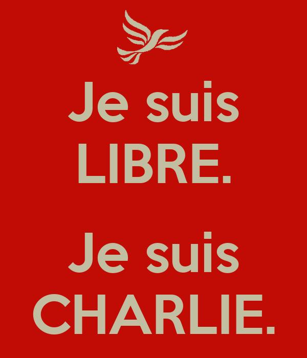 Je suis LIBRE.  Je suis CHARLIE.
