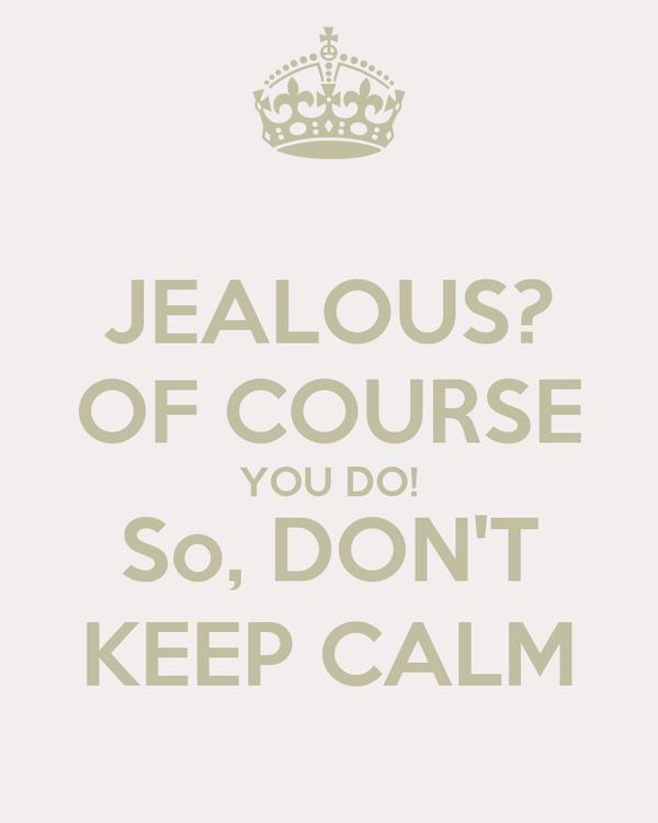 JEALOUS? OF COURSE YOU DO! So, DON'T KEEP CALM