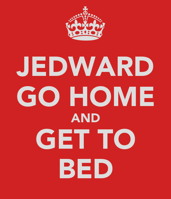 JEDWARD GO HOME AND GET TO BED