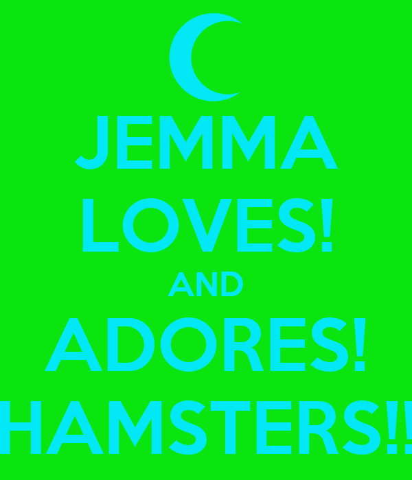 JEMMA LOVES! AND ADORES! HAMSTERS!!