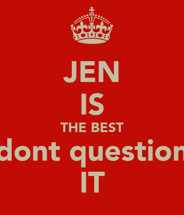 JEN IS THE BEST dont question IT