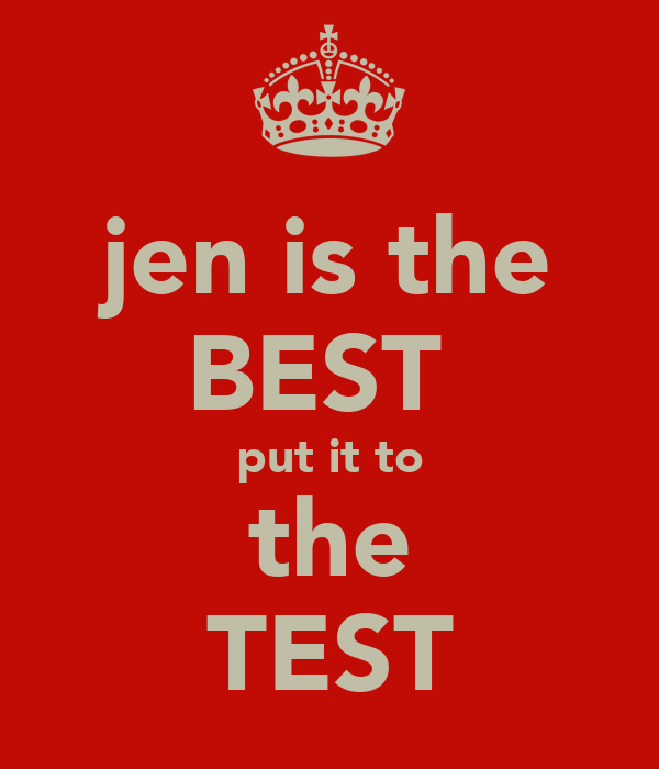 jen is the BEST  put it to the TEST