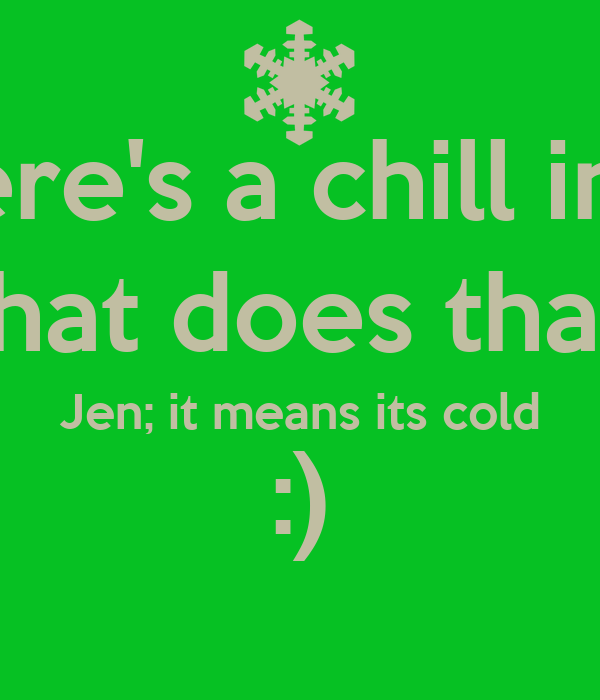 Jen; there's a chill in the air John; what does that mean? Jen; it means its cold :)