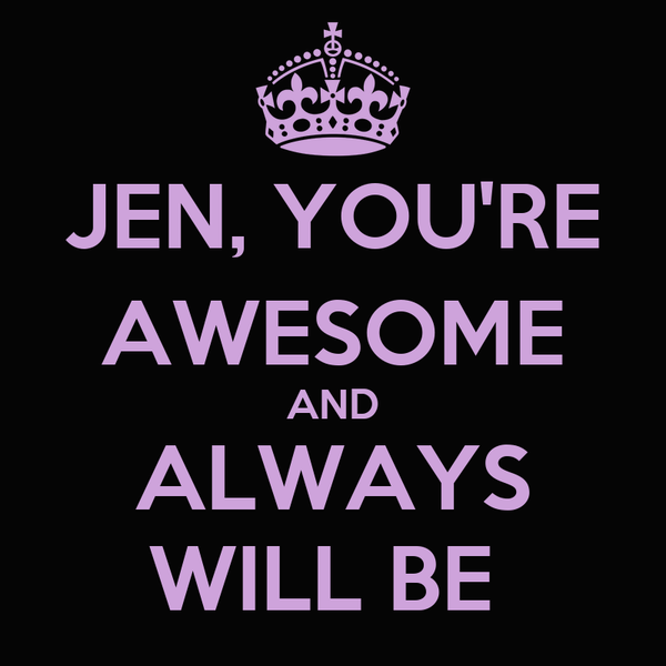 JEN, YOU'RE AWESOME AND ALWAYS WILL BE