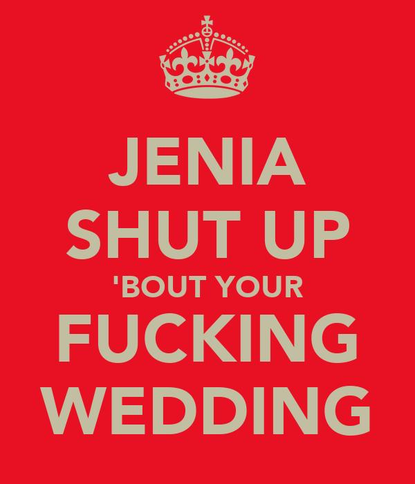 JENIA SHUT UP 'BOUT YOUR FUCKING WEDDING
