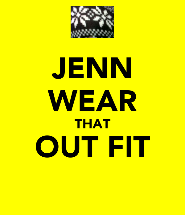JENN WEAR THAT OUT FIT