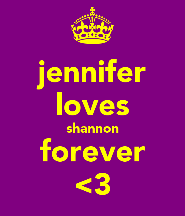 jennifer loves shannon forever <3