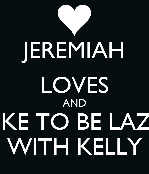 JEREMIAH LOVES AND LIKE TO BE LAZY WITH KELLY