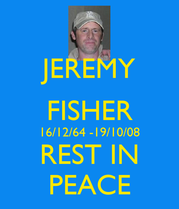 JEREMY FISHER 16/12/64 -19/10/08 REST IN PEACE