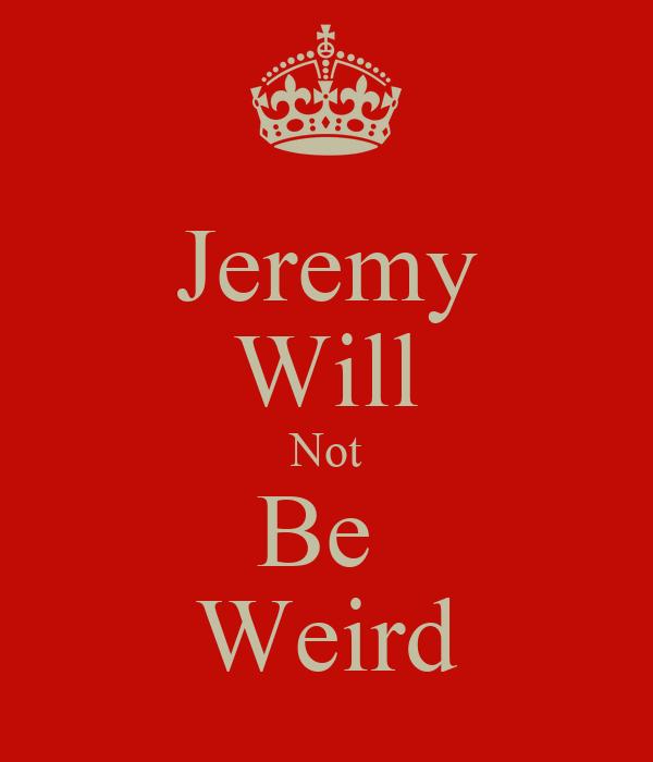 Jeremy Will Not Be  Weird