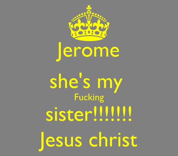 Jerome she's my  Fucking sister!!!!!!! Jesus christ