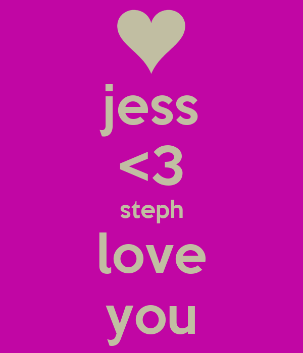 jess <3 steph love you