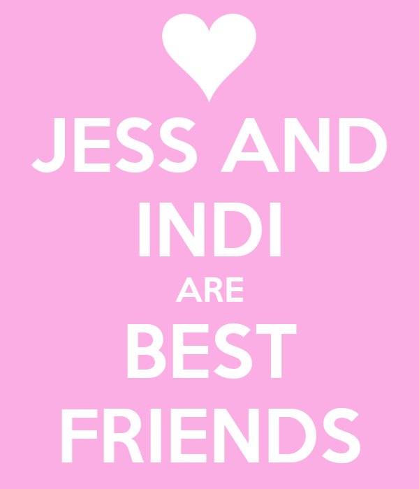 JESS AND INDI ARE BEST FRIENDS