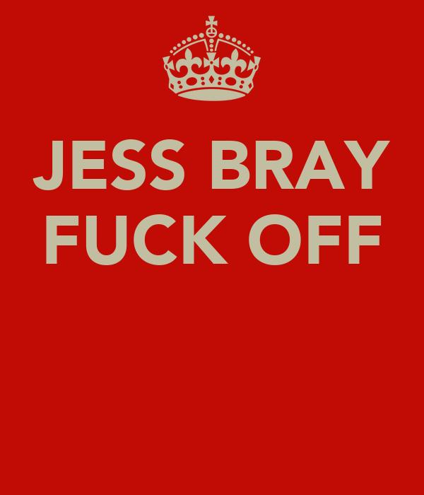 JESS BRAY FUCK OFF