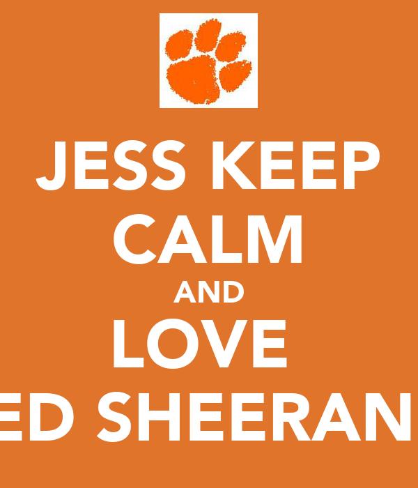 JESS KEEP CALM AND LOVE  ED SHEERAN