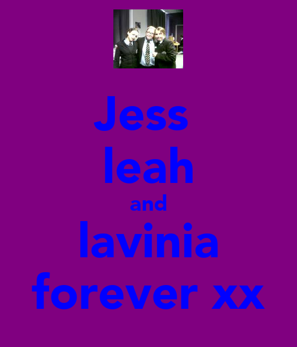 Jess  leah and lavinia forever xx
