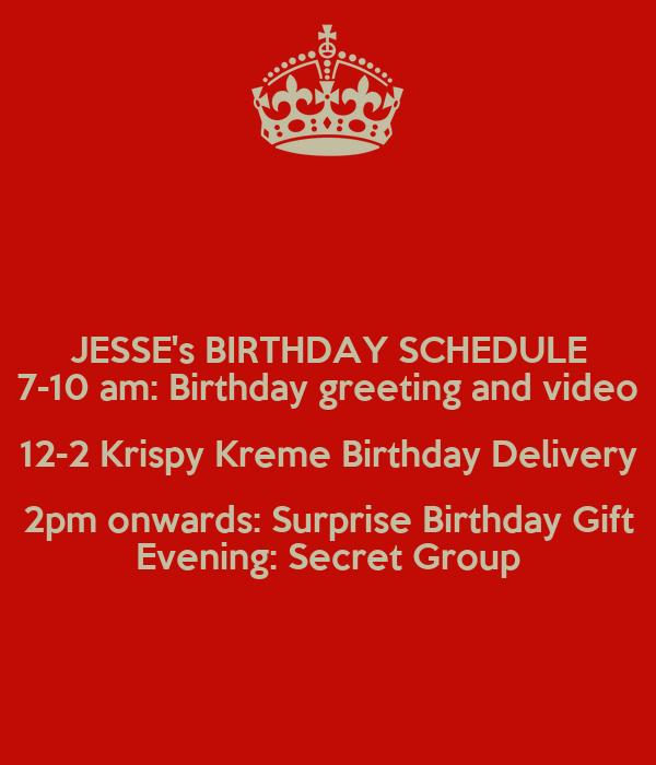JESSE's BIRTHDAY SCHEDULE 7-10 am: Birthday greeting and video 12-2 Krispy Kreme Birthday Delivery 2pm onwards: Surprise Birthday Gift Evening: Secret Group
