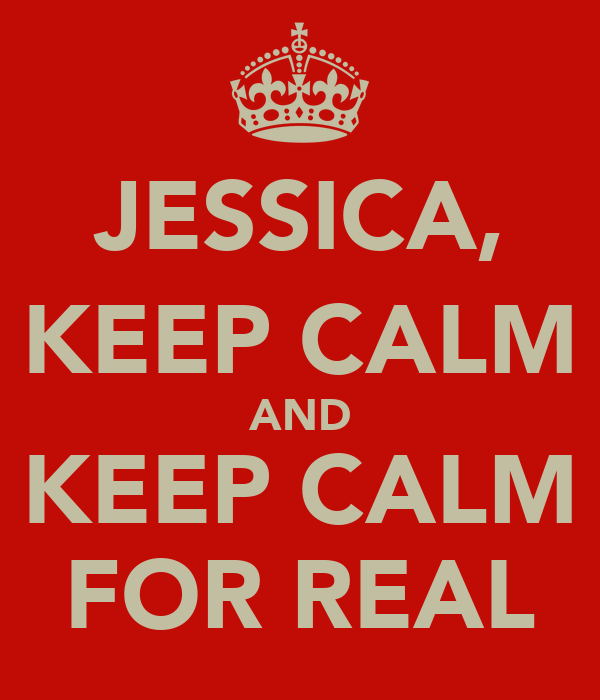JESSICA, KEEP CALM AND KEEP CALM FOR REAL