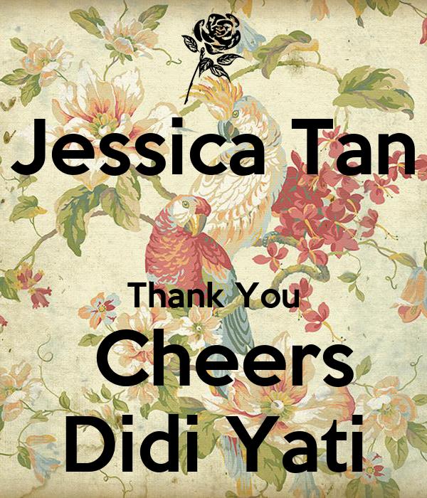 Jessica Tan  Thank You  Cheers Didi Yati