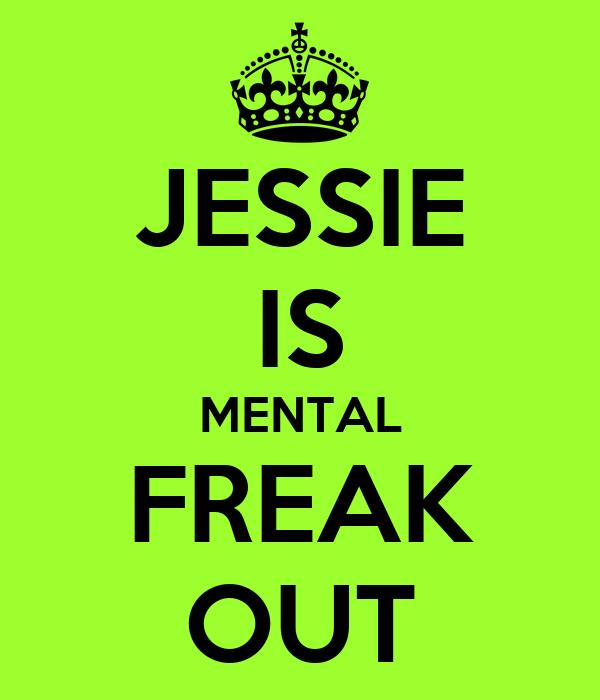 JESSIE IS MENTAL FREAK OUT