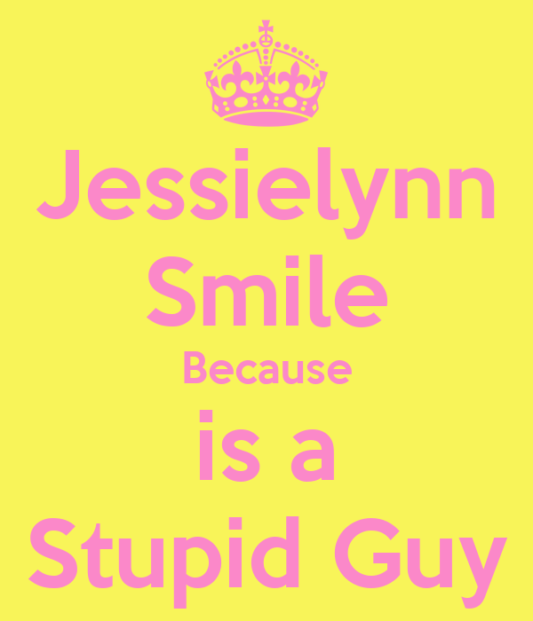 Jessielynn Smile Because is a Stupid Guy