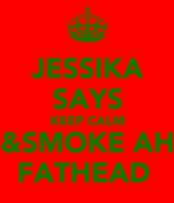 JESSIKA SAYS KEEP CALM &SMOKE AH FATHEAD
