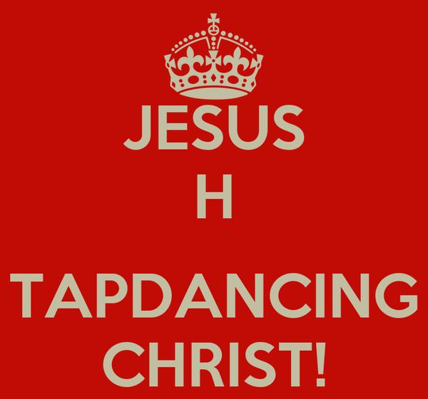 JESUS H  TAPDANCING CHRIST!