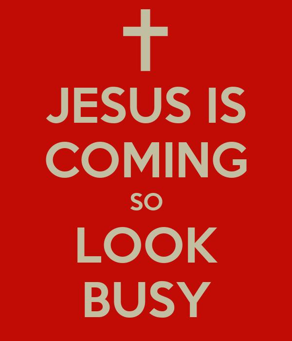 JESUS IS COMING SO LOOK BUSY