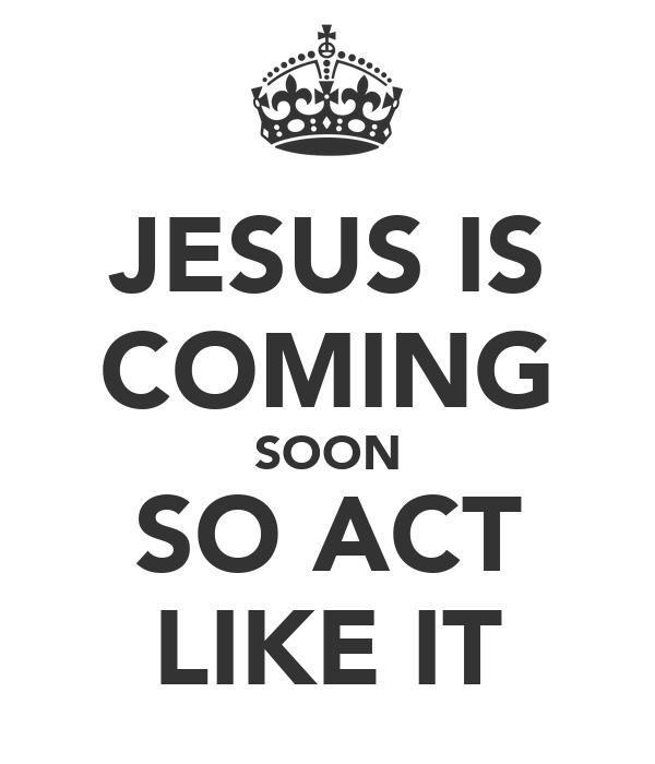 JESUS IS COMING SOON SO ACT LIKE IT