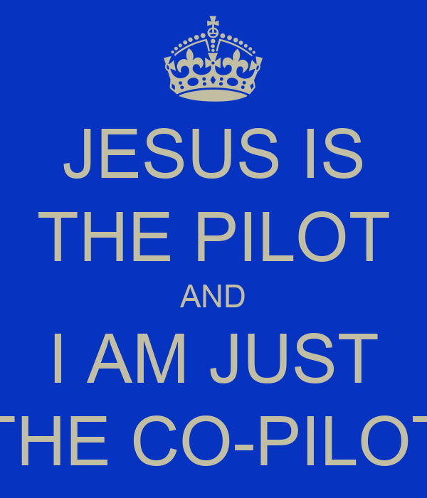 JESUS IS THE PILOT AND I AM JUST THE CO-PILOT