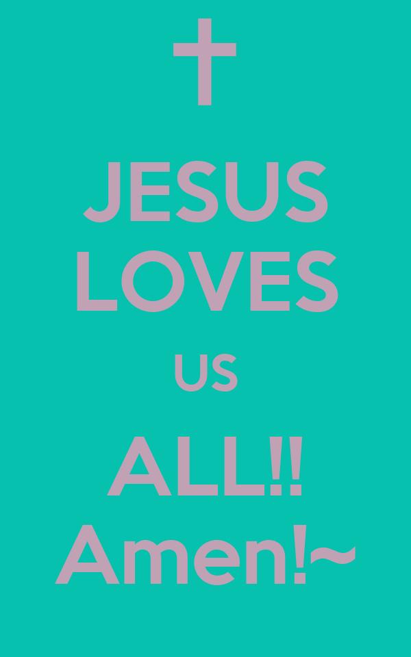 JESUS LOVES US ALL!! Amen!~