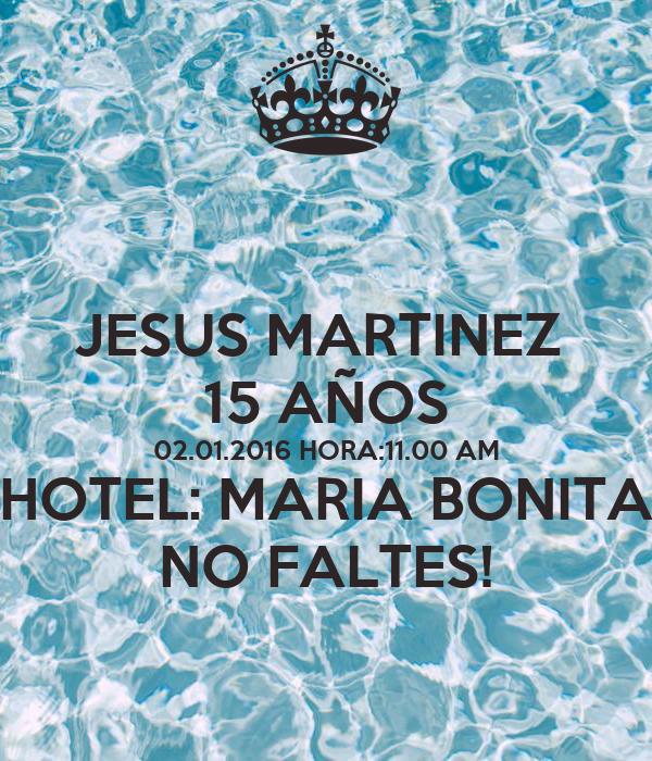 JESUS MARTINEZ  15 AÑOS 02.01.2016 HORA:11.00 AM HOTEL: MARIA BONITA NO FALTES!
