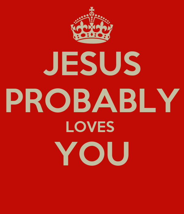 JESUS PROBABLY LOVES  YOU