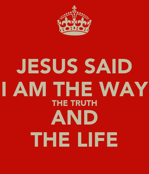 JESUS SAID I AM THE WAY THE TRUTH AND THE LIFE