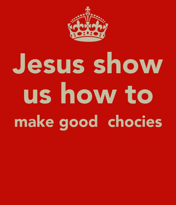 Jesus show us how to make good  chocies