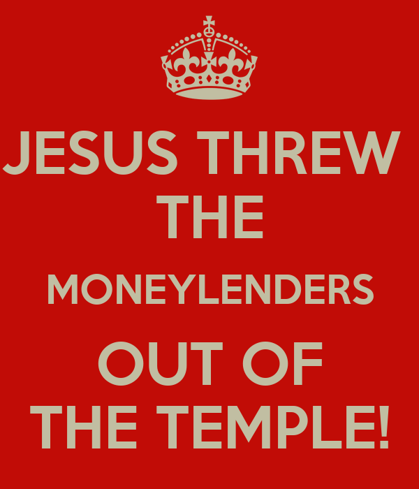 JESUS THREW  THE MONEYLENDERS OUT OF THE TEMPLE!