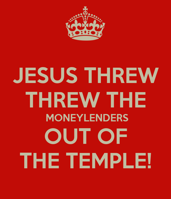 JESUS THREW THREW THE  MONEYLENDERS OUT OF THE TEMPLE!