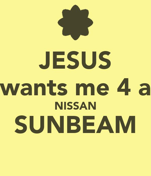 JESUS wants me 4 a NISSAN SUNBEAM