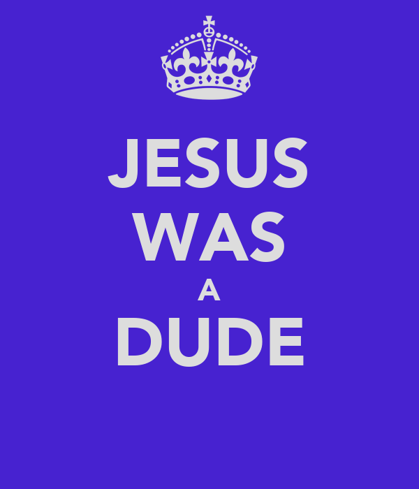 JESUS WAS A DUDE