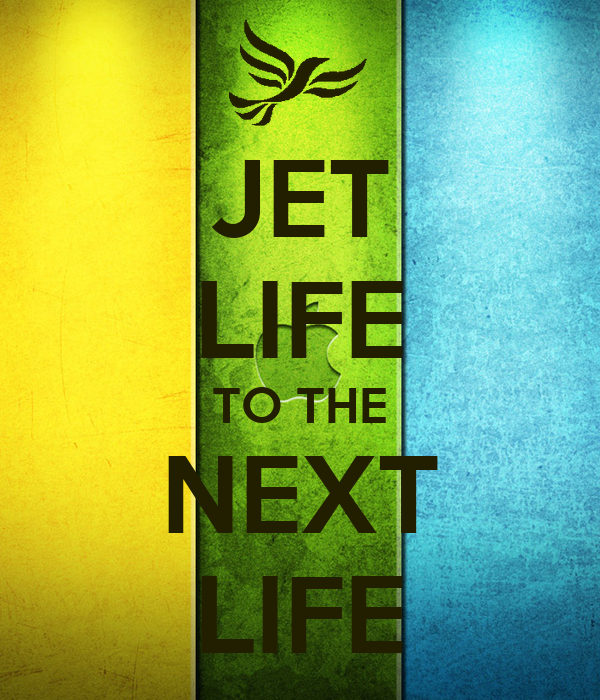 JET LIFE TO THE NEXT LIFE
