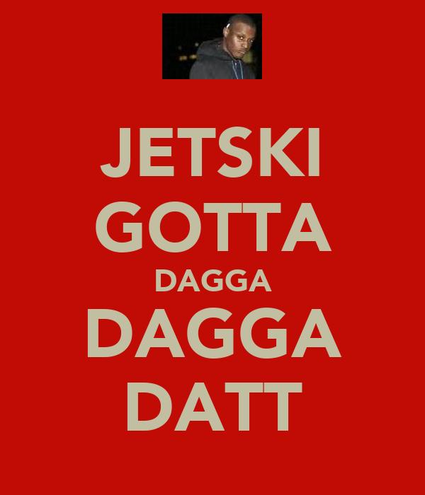 JETSKI GOTTA DAGGA DAGGA DATT