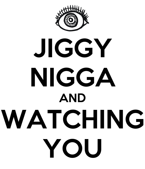 JIGGY NIGGA AND WATCHING YOU