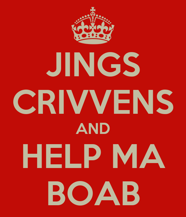 JINGS CRIVVENS AND HELP MA BOAB