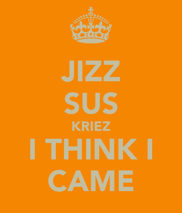 JIZZ SUS KRIEZ I THINK I CAME