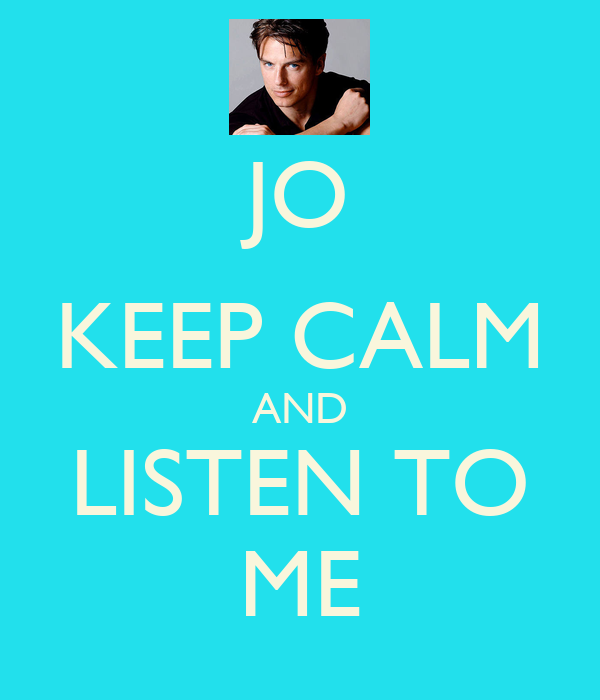 JO KEEP CALM AND LISTEN TO ME